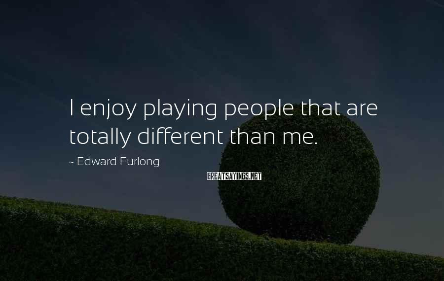 Edward Furlong Sayings: I enjoy playing people that are totally different than me.