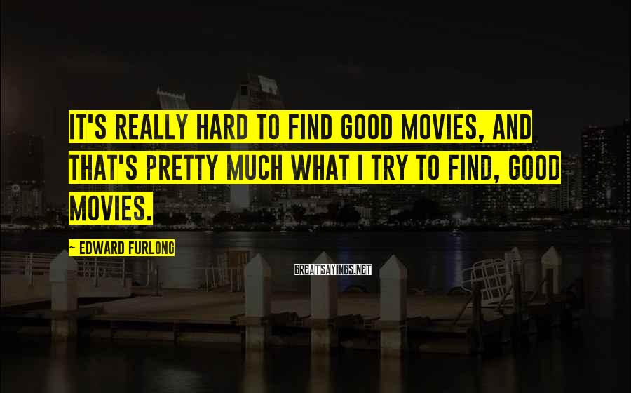 Edward Furlong Sayings: It's really hard to find good movies, and that's pretty much what I try to