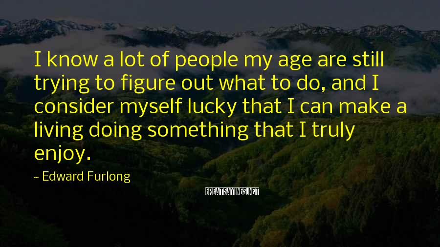 Edward Furlong Sayings: I know a lot of people my age are still trying to figure out what