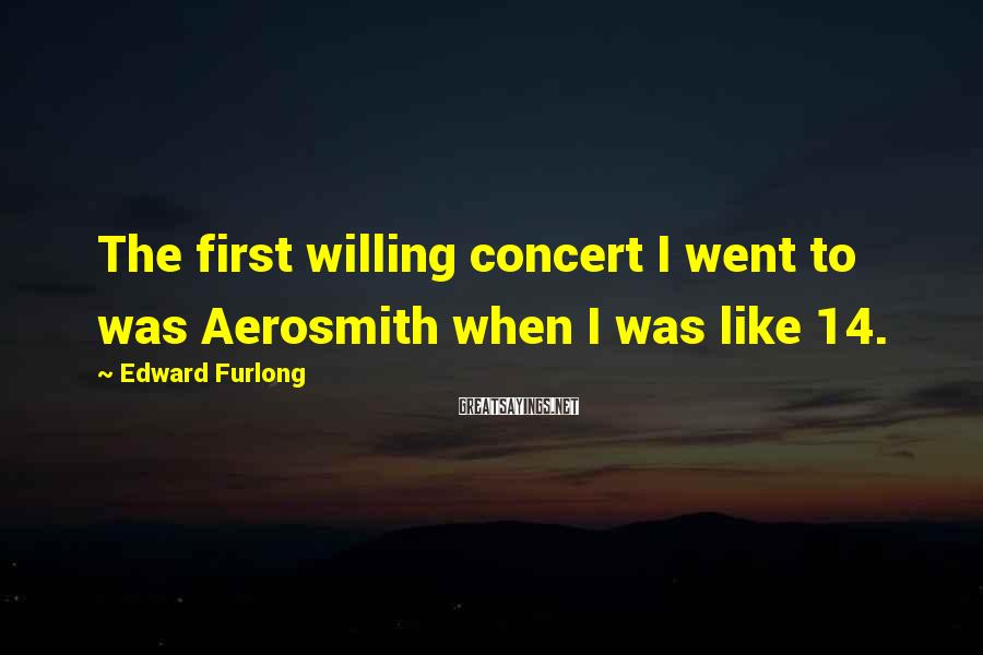 Edward Furlong Sayings: The first willing concert I went to was Aerosmith when I was like 14.