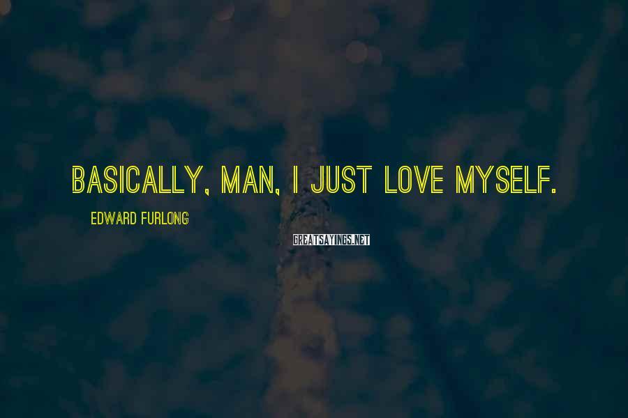 Edward Furlong Sayings: Basically, man, I just love myself.