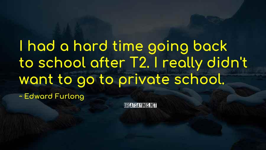Edward Furlong Sayings: I had a hard time going back to school after T2. I really didn't want