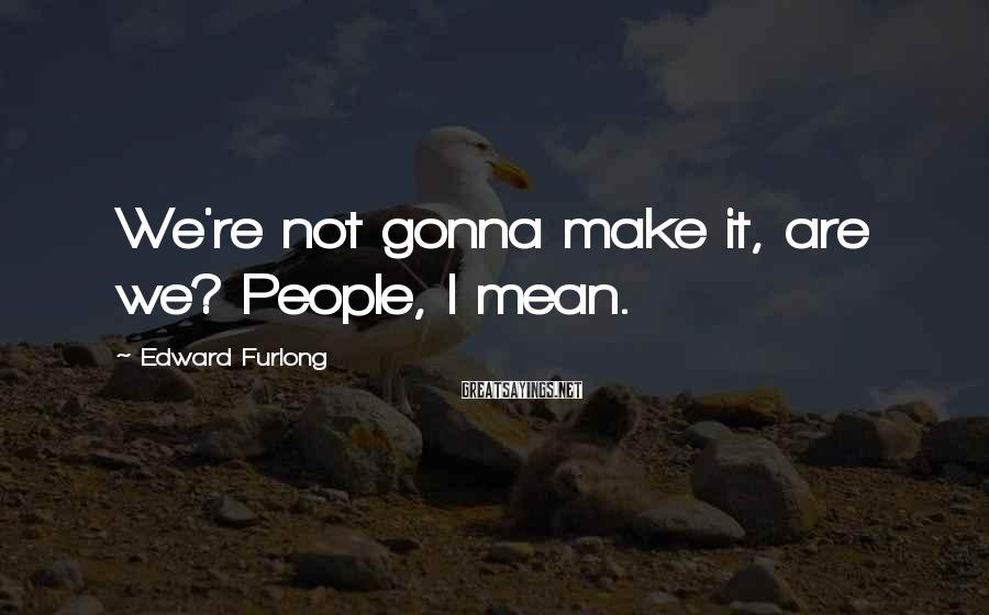 Edward Furlong Sayings: We're not gonna make it, are we? People, I mean.