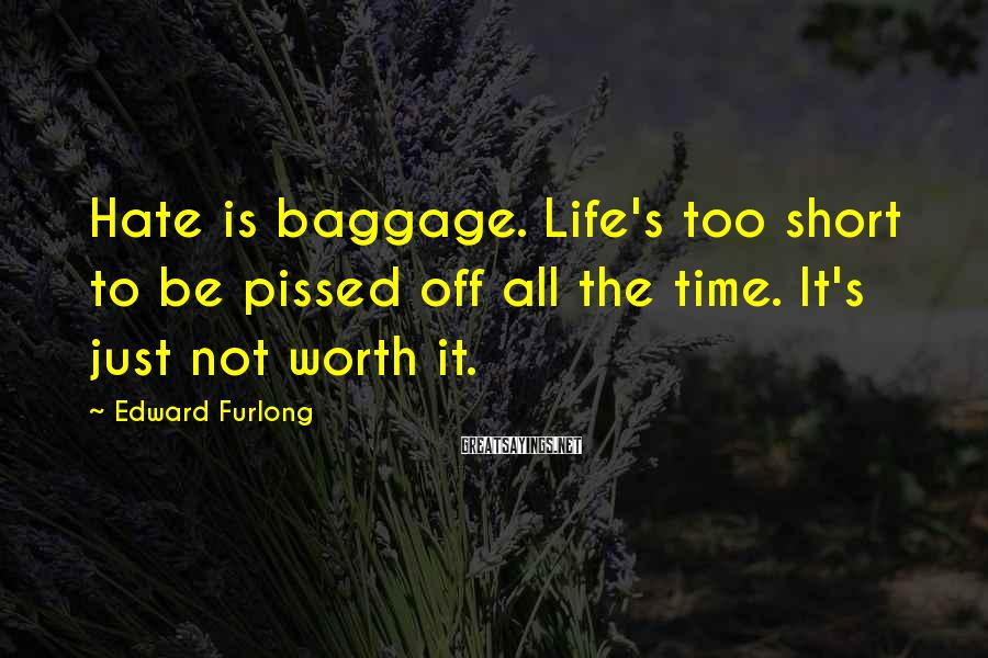 Edward Furlong Sayings: Hate is baggage. Life's too short to be pissed off all the time. It's just