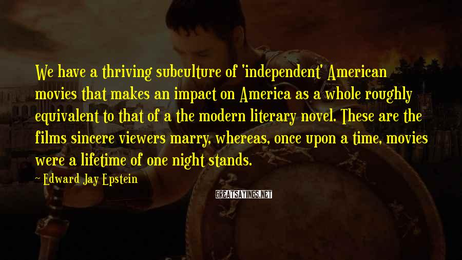 Edward Jay Epstein Sayings: We have a thriving subculture of 'independent' American movies that makes an impact on America