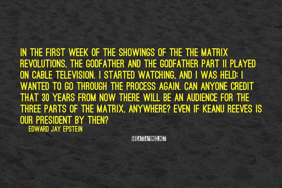 Edward Jay Epstein Sayings: In the first week of the showings of the The Matrix Revolutions, The Godfather and