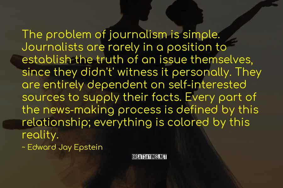 Edward Jay Epstein Sayings: The problem of journalism is simple. Journalists are rarely in a position to establish the