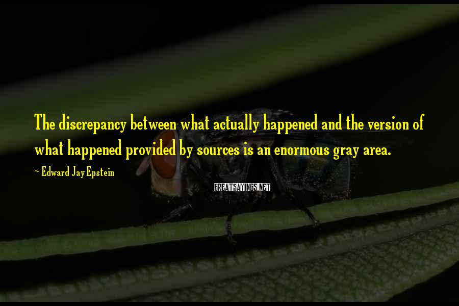 Edward Jay Epstein Sayings: The discrepancy between what actually happened and the version of what happened provided by sources