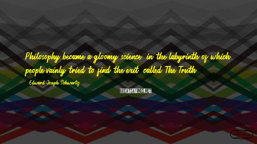Edward Joseph Schwartz Sayings: Philosophy became a gloomy science, in the labyrinth of which people vainly tried to find