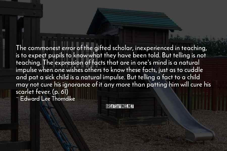Edward Lee Thorndike Sayings: The commonest error of the gifted scholar, inexperienced in teaching, is to expect pupils to
