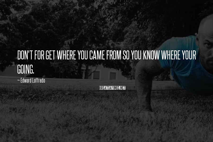 Edward Loffredo Sayings: DON'T FOR GET WHERE YOU CAME FROM SO YOU KNOW WHERE YOUR GOING.