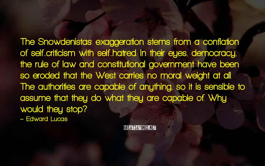 Edward Lucas Sayings: The Snowdenistas' exaggeration stems from a conflation of self-criticism with self-hatred. In their eyes, democracy,