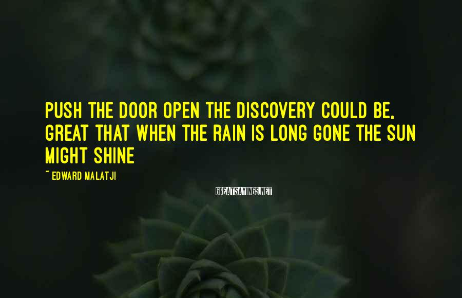 Edward Malatji Sayings: Push the door open the discovery could be, great that when the rain is long