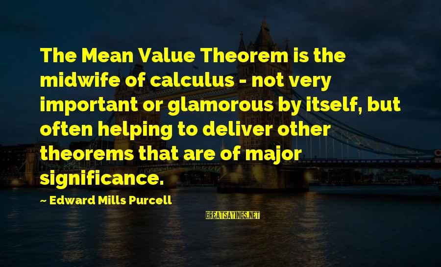 Edward Mills Purcell Sayings By Edward Mills Purcell: The Mean Value Theorem is the midwife of calculus - not very important or glamorous