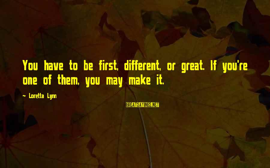 Edward Monkton Friends Sayings By Loretta Lynn: You have to be first, different, or great. If you're one of them, you may