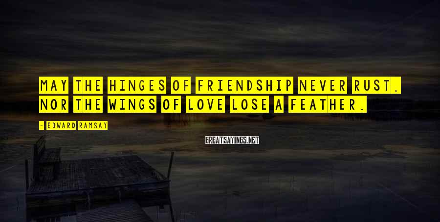 Edward Ramsay Sayings: May the hinges of friendship never rust, nor the wings of love lose a feather.