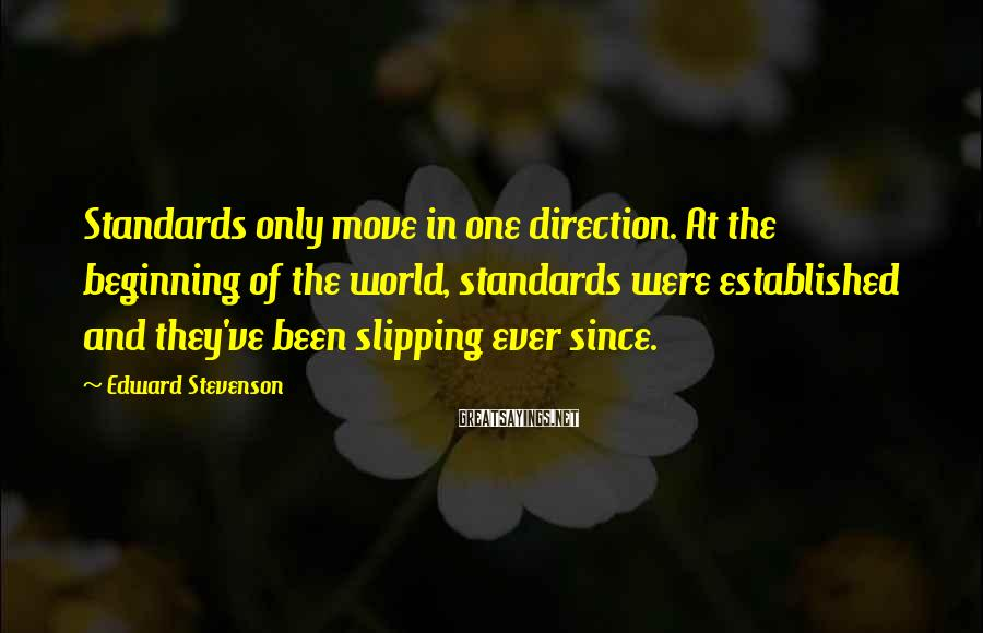 Edward Stevenson Sayings: Standards only move in one direction. At the beginning of the world, standards were established