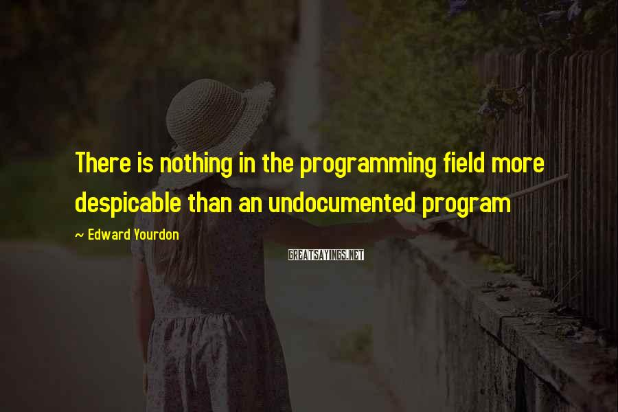 Edward Yourdon Sayings: There is nothing in the programming field more despicable than an undocumented program