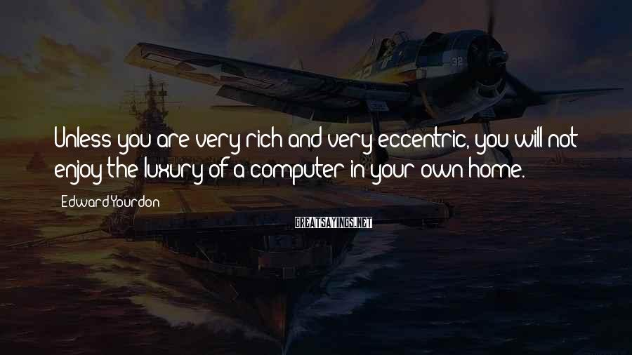 Edward Yourdon Sayings: Unless you are very rich and very eccentric, you will not enjoy the luxury of