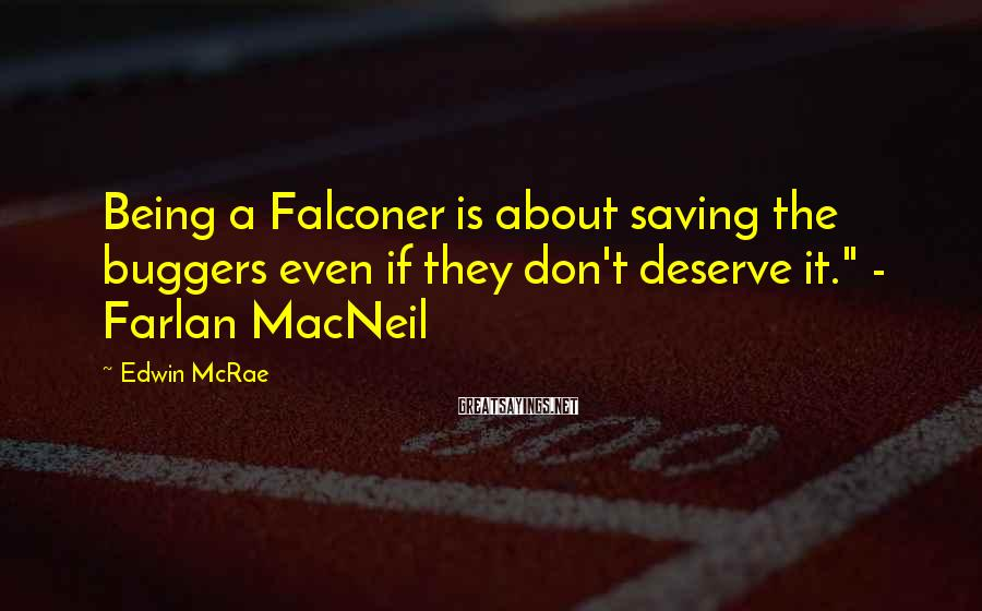 "Edwin McRae Sayings: Being a Falconer is about saving the buggers even if they don't deserve it."" -"