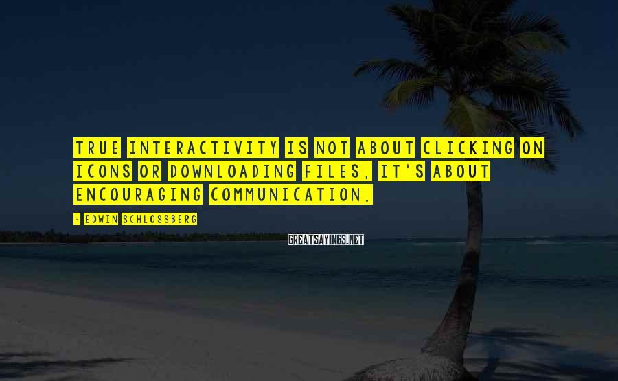Edwin Schlossberg Sayings: True interactivity is not about clicking on icons or downloading files, it's about encouraging communication.
