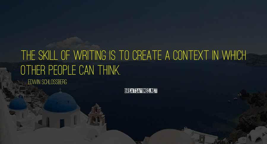 Edwin Schlossberg Sayings: The skill of writing is to create a context in which other people can think.