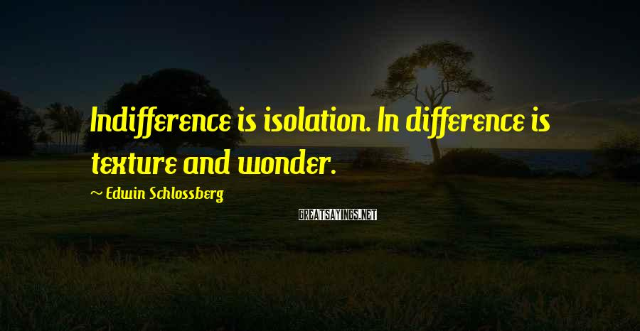 Edwin Schlossberg Sayings: Indifference is isolation. In difference is texture and wonder.