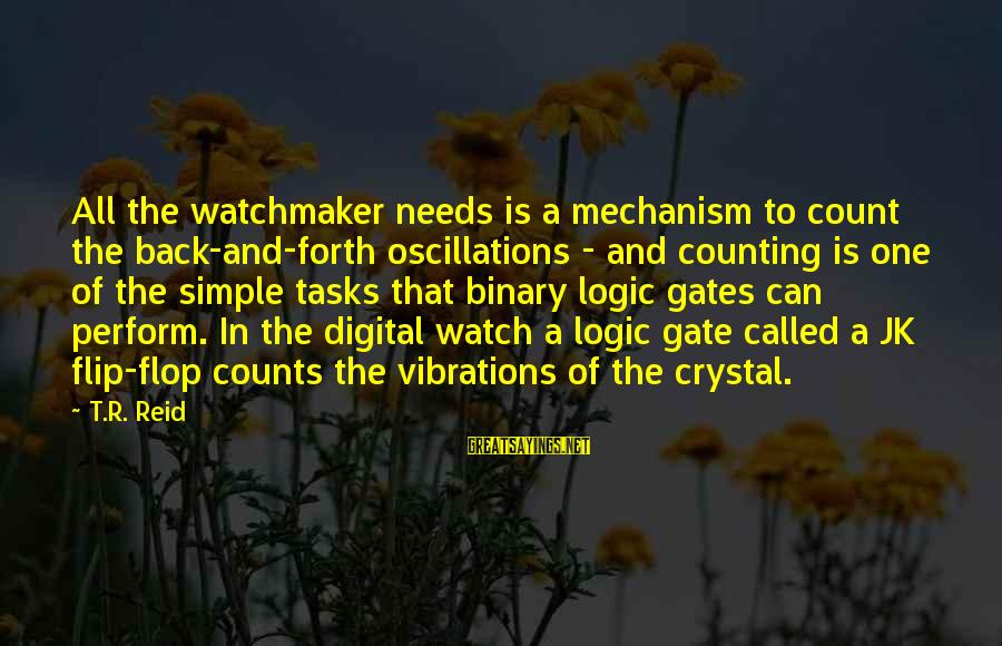 Edwin Spangler Sayings By T.R. Reid: All the watchmaker needs is a mechanism to count the back-and-forth oscillations - and counting