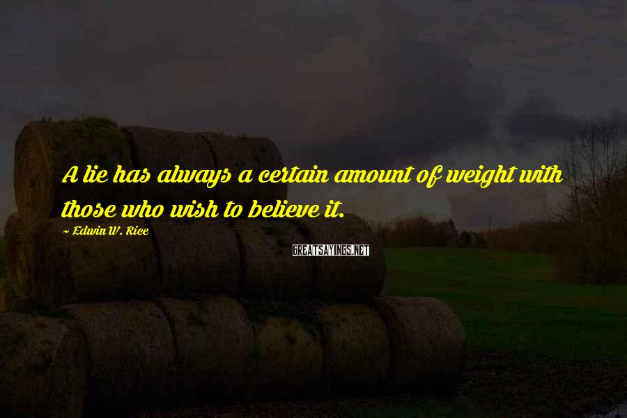 Edwin W. Rice Sayings: A lie has always a certain amount of weight with those who wish to believe