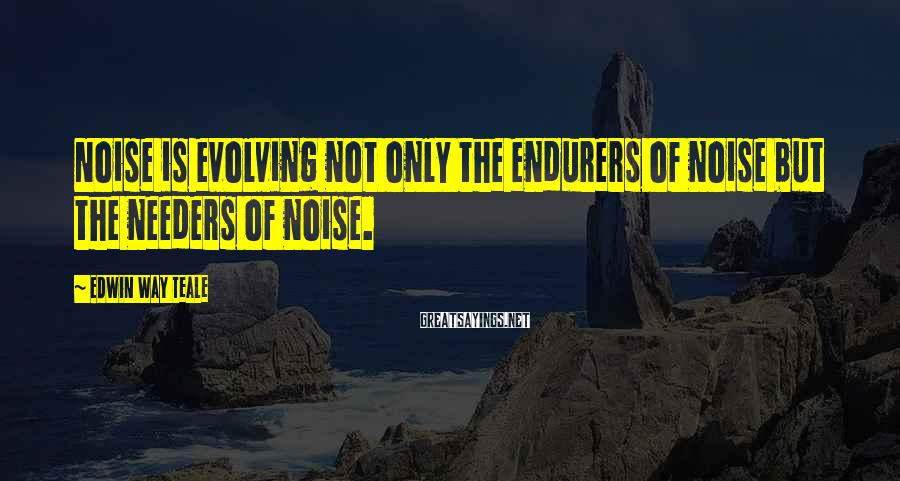 Edwin Way Teale Sayings: Noise is evolving not only the endurers of noise but the needers of noise.