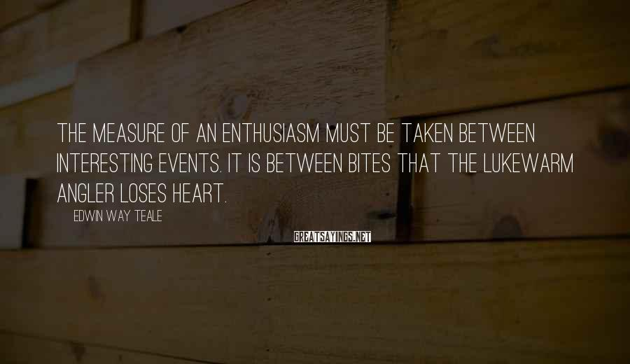Edwin Way Teale Sayings: The measure of an enthusiasm must be taken between interesting events. It is between bites