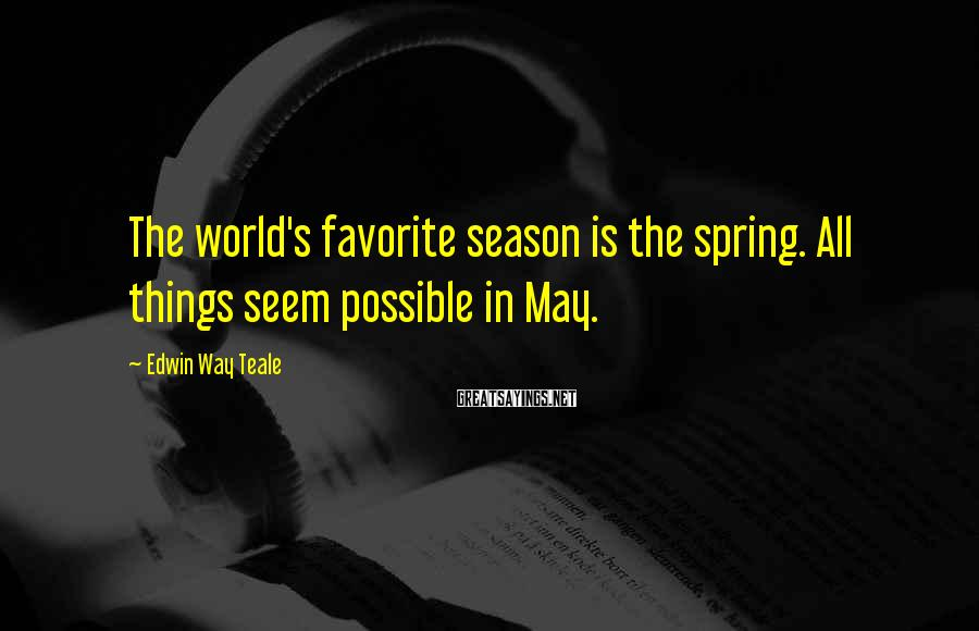 Edwin Way Teale Sayings: The world's favorite season is the spring. All things seem possible in May.