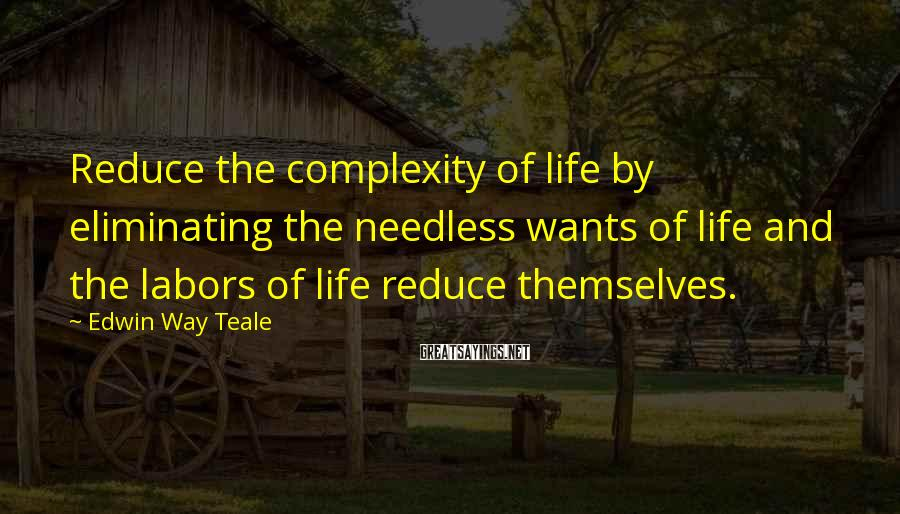 Edwin Way Teale Sayings: Reduce the complexity of life by eliminating the needless wants of life and the labors