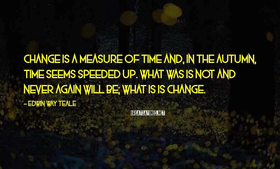 Edwin Way Teale Sayings: Change is a measure of time and, in the autumn, time seems speeded up. What
