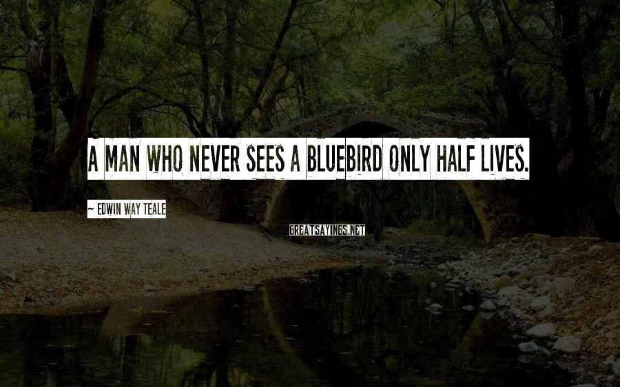 Edwin Way Teale Sayings: A man who never sees a bluebird only half lives.