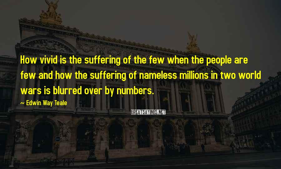 Edwin Way Teale Sayings: How vivid is the suffering of the few when the people are few and how