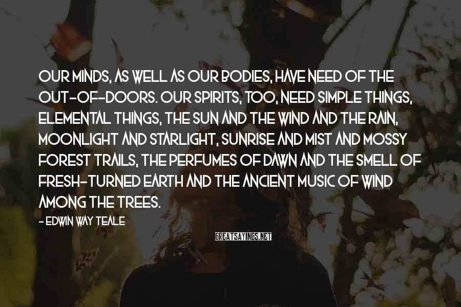 Edwin Way Teale Sayings: Our minds, as well as our bodies, have need of the out-of-doors. Our spirits, too,