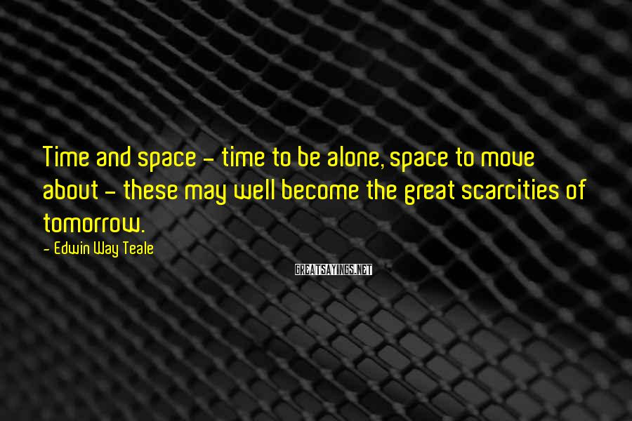 Edwin Way Teale Sayings: Time and space - time to be alone, space to move about - these may