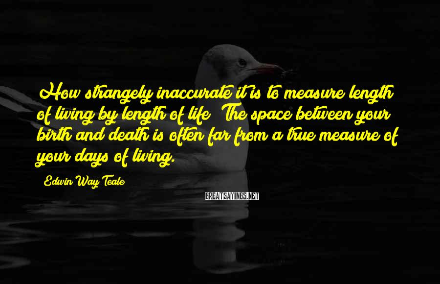 Edwin Way Teale Sayings: How strangely inaccurate it is to measure length of living by length of life! The