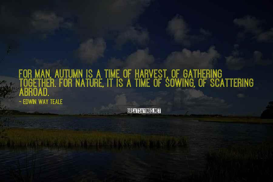 Edwin Way Teale Sayings: For man, autumn is a time of harvest, of gathering together. For nature, it is