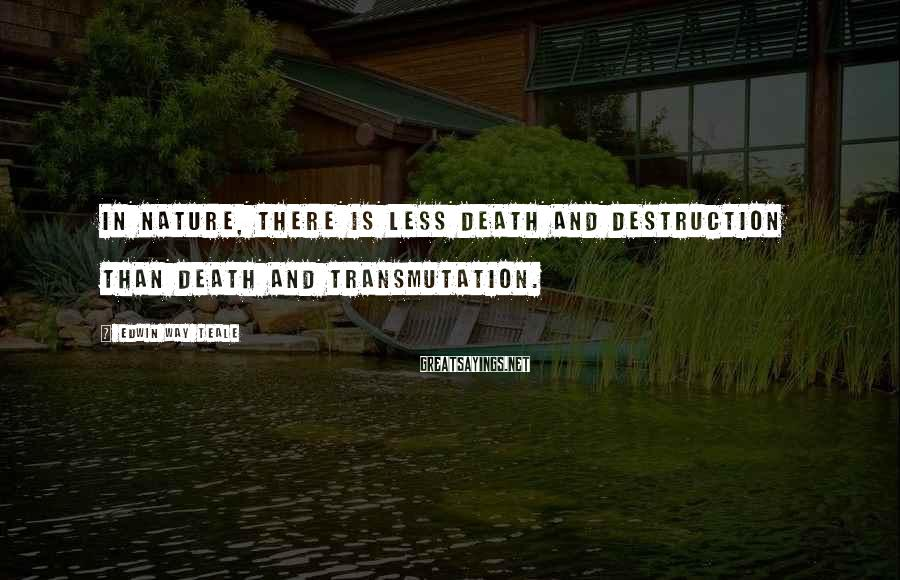 Edwin Way Teale Sayings: In nature, there is less death and destruction than death and transmutation.