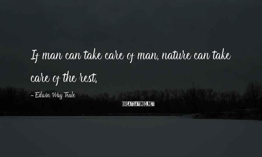 Edwin Way Teale Sayings: If man can take care of man, nature can take care of the rest.