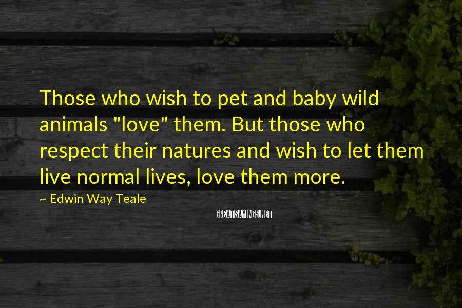 "Edwin Way Teale Sayings: Those who wish to pet and baby wild animals ""love"" them. But those who respect"