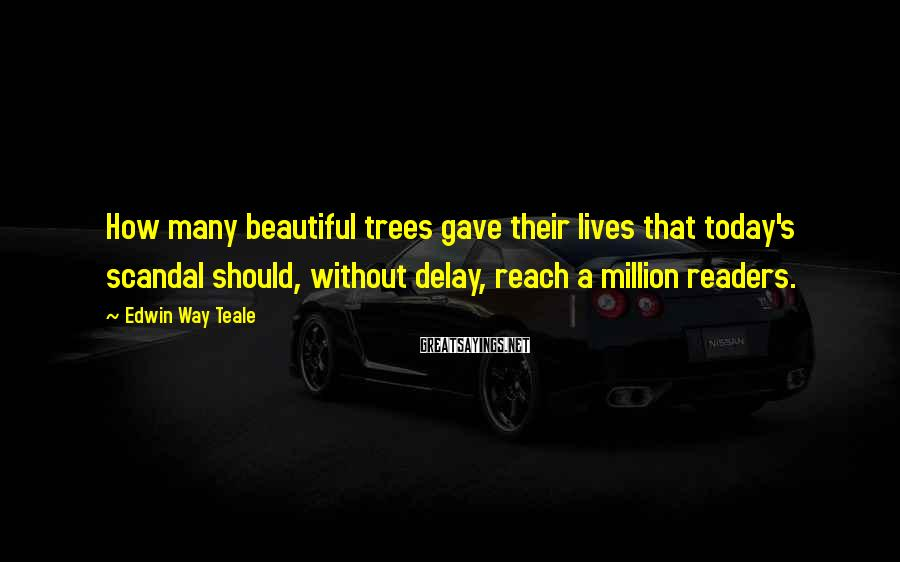 Edwin Way Teale Sayings: How many beautiful trees gave their lives that today's scandal should, without delay, reach a