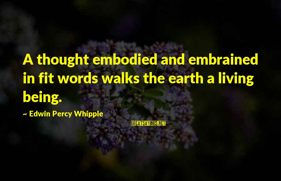 Edwin Whipple Sayings By Edwin Percy Whipple: A thought embodied and embrained in fit words walks the earth a living being.