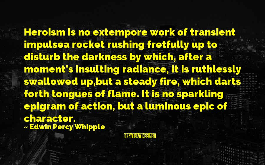 Edwin Whipple Sayings By Edwin Percy Whipple: Heroism is no extempore work of transient impulsea rocket rushing fretfully up to disturb the