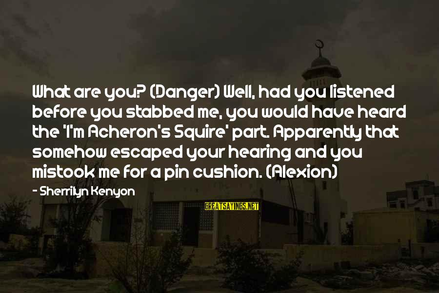 Eeeeeeeever Sayings By Sherrilyn Kenyon: What are you? (Danger) Well, had you listened before you stabbed me, you would have
