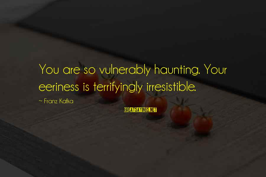 Eeriness Sayings By Franz Kafka: You are so vulnerably haunting. Your eeriness is terrifyingly irresistible.