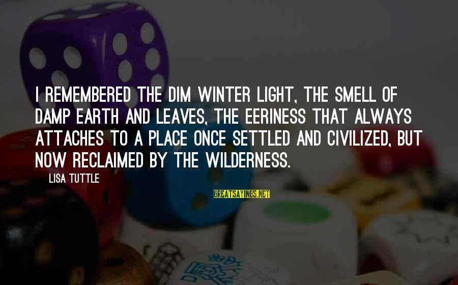 Eeriness Sayings By Lisa Tuttle: I remembered the dim winter light, the smell of damp earth and leaves, the eeriness