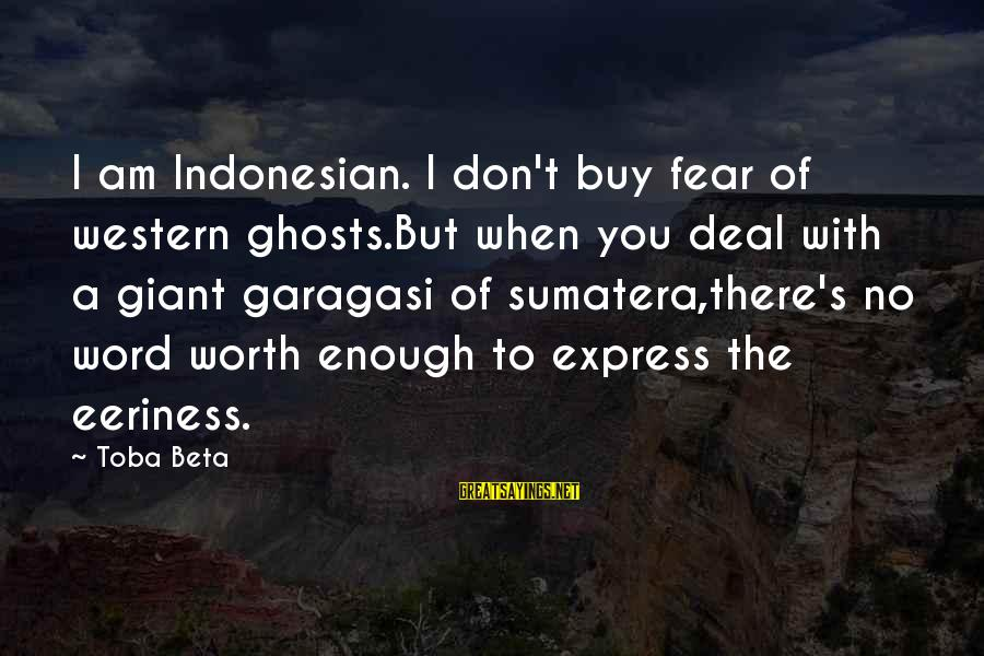 Eeriness Sayings By Toba Beta: I am Indonesian. I don't buy fear of western ghosts.But when you deal with a